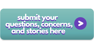 Submit your stories, concerns, experiences, and questions HERE